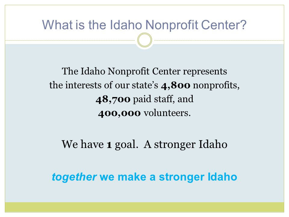 What is the Idaho Nonprofit Center? The Idaho Nonprofit Center represents the interests of our state's 4,800 nonprofits, 48,700 paid staff, and 400,00