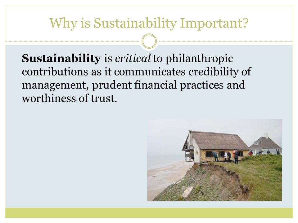 Why is Sustainability Important? Sustainability is critical to philanthropic contributions as it communicates credibility of management, prudent finan