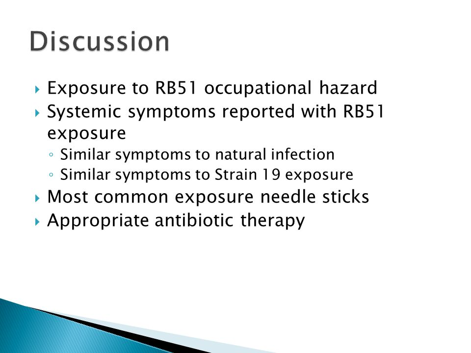  Exposure to RB51 occupational hazard  Systemic symptoms reported with RB51 exposure ◦ Similar symptoms to natural infection ◦ Similar symptoms to Strain 19 exposure  Most common exposure needle sticks  Appropriate antibiotic therapy