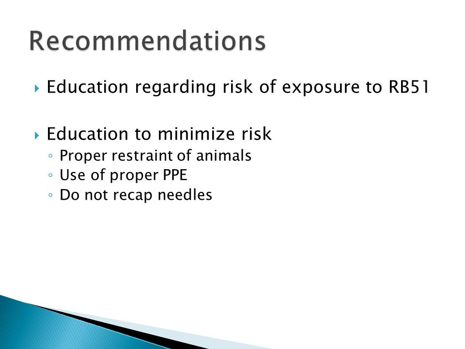  Education regarding risk of exposure to RB51  Education to minimize risk ◦ Proper restraint of animals ◦ Use of proper PPE ◦ Do not recap needles