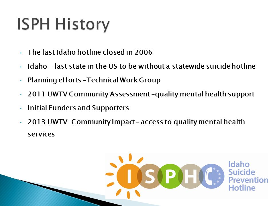 The last Idaho hotline closed in 2006 Idaho - last state in the US to be without a statewide suicide hotline Planning efforts –Technical Work Group 2011 UWTV Community Assessment –quality mental health support Initial Funders and Supporters 2013 UWTV Community Impact- access to quality mental health services