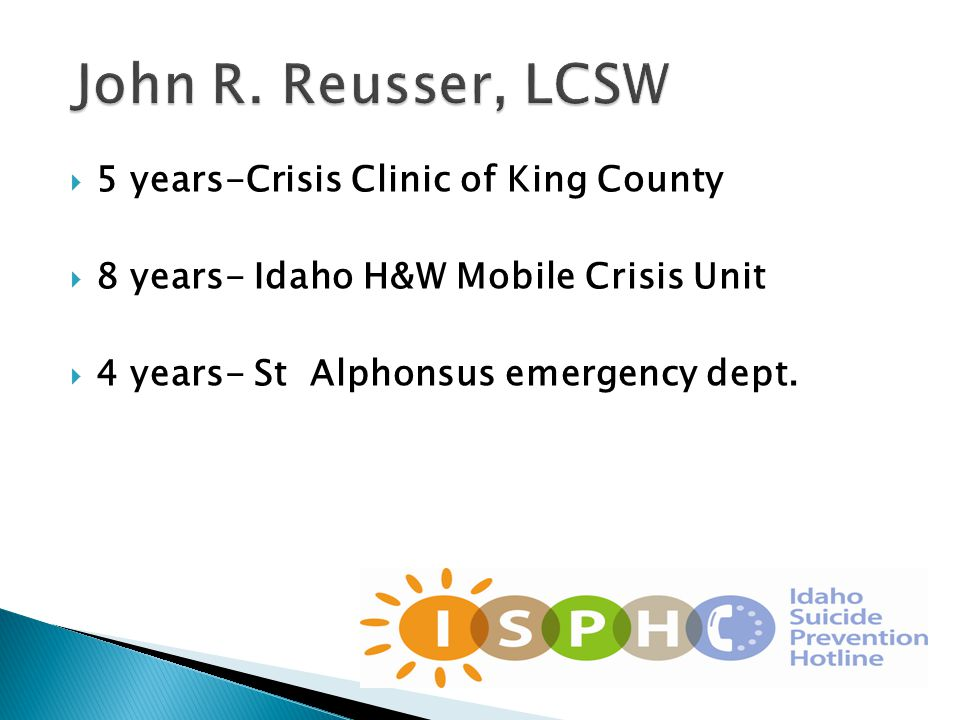  5 years-Crisis Clinic of King County  8 years- Idaho H&W Mobile Crisis Unit  4 years- St Alphonsus emergency dept.