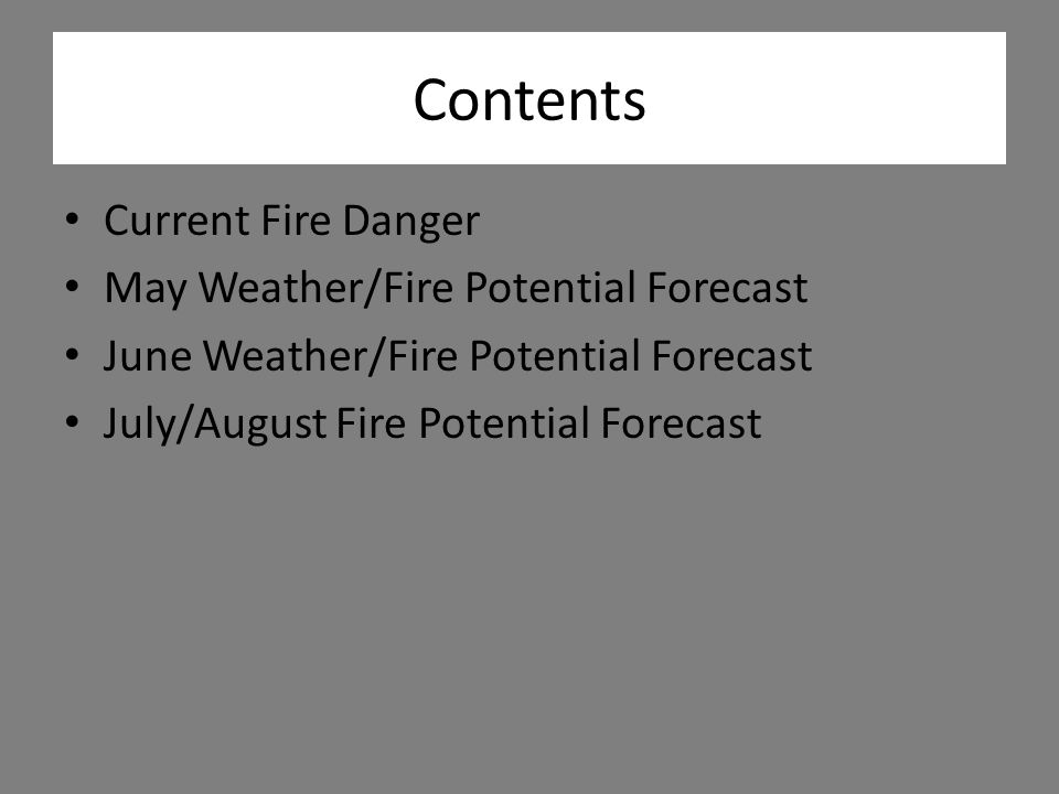 Contents Current Fire Danger May Weather/Fire Potential Forecast June Weather/Fire Potential Forecast July/August Fire Potential Forecast
