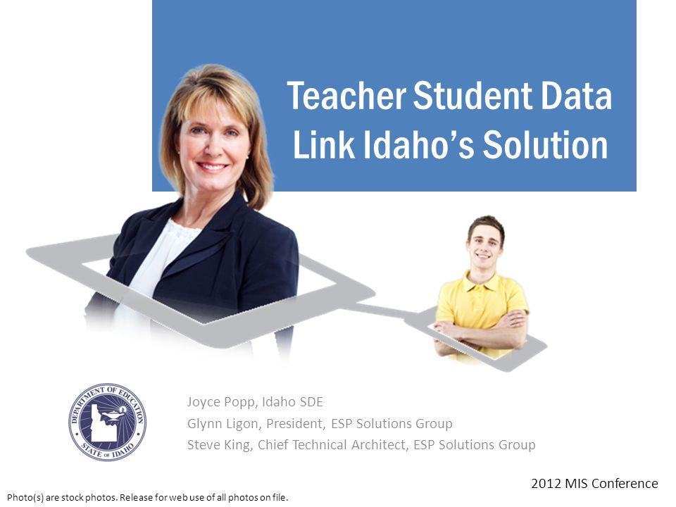 Teacher Student Data Link Idaho's Solution Joyce Popp, Idaho SDE Glynn Ligon, President, ESP Solutions Group Steve King, Chief Technical Architect, ESP Solutions Group 2012 MIS Conference Photo(s) are stock photos.