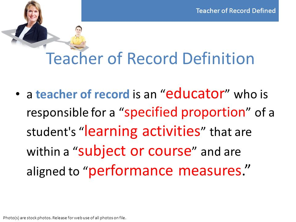 Teacher of Record Definition a teacher of record is an educator who is responsible for a specified proportion of a student s learning activities that are within a subject or course and are aligned to performance measures. Teacher of Record Defined Photo(s) are stock photos.