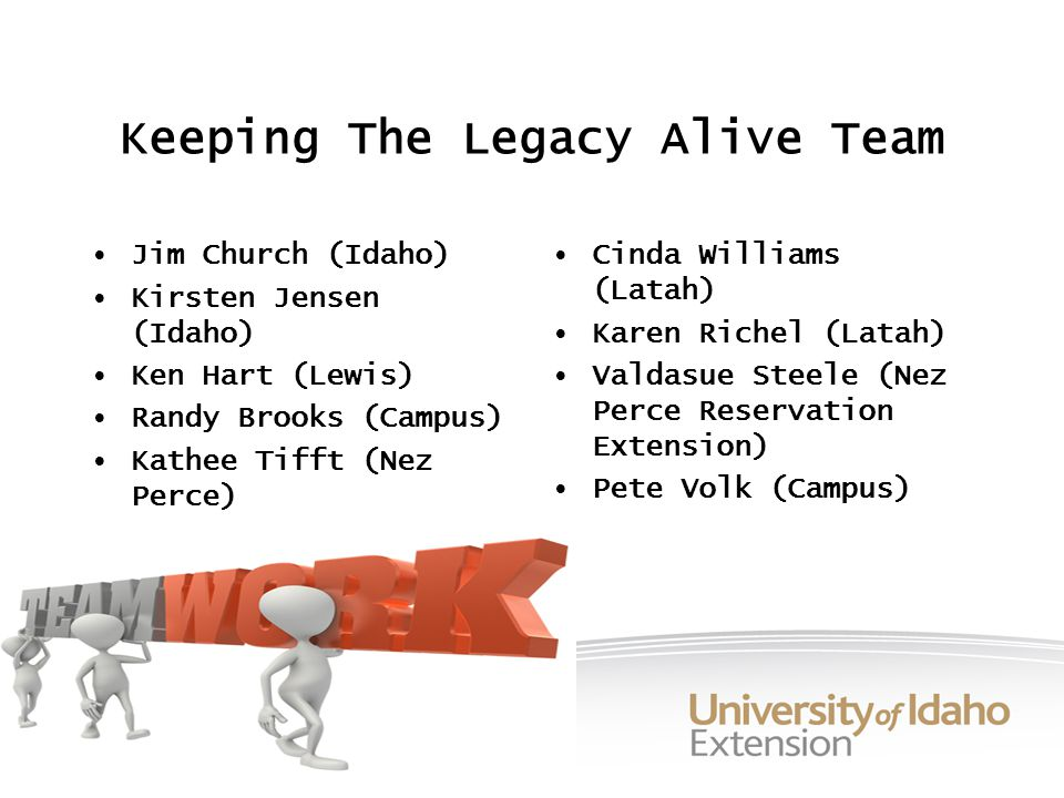 Keeping The Legacy Alive Team Jim Church (Idaho) Kirsten Jensen (Idaho) Ken Hart (Lewis) Randy Brooks (Campus) Kathee Tifft (Nez Perce) Cinda Williams (Latah) Karen Richel (Latah) Valdasue Steele (Nez Perce Reservation Extension) Pete Volk (Campus)