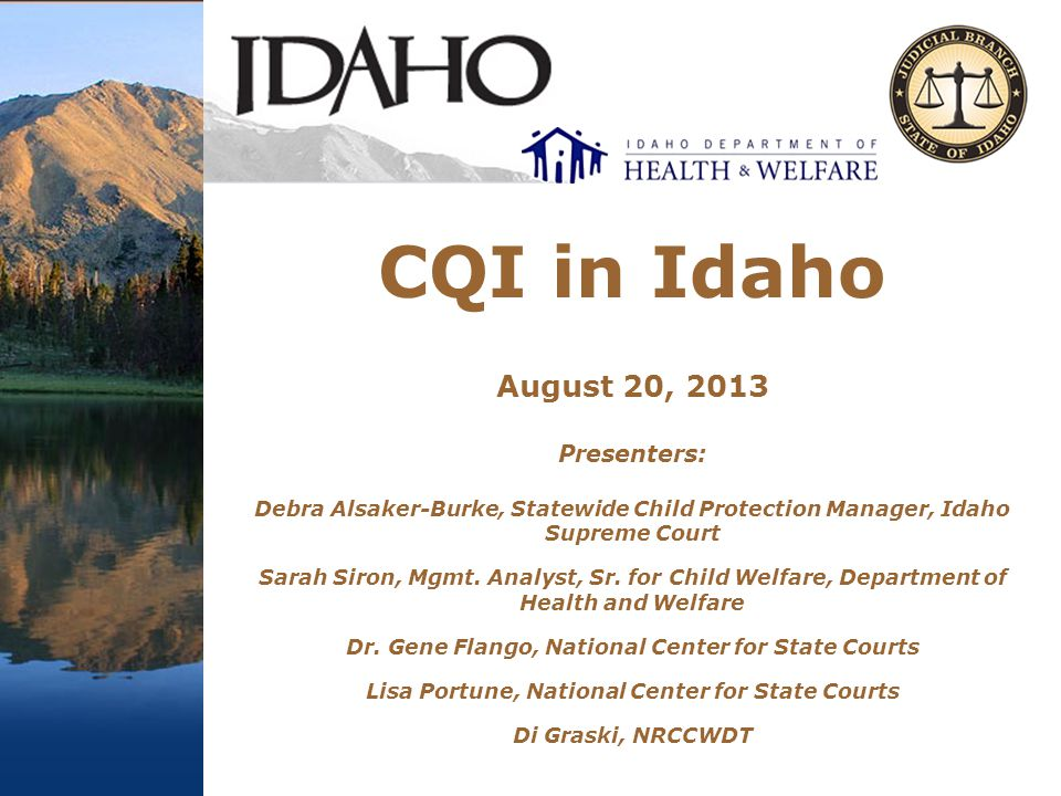 CQI in Idaho August 20, 2013 Presenters: Debra Alsaker-Burke, Statewide Child Protection Manager, Idaho Supreme Court Sarah Siron, Mgmt.