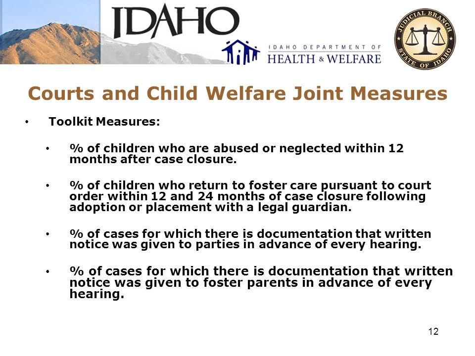 Courts and Child Welfare Joint Measures Toolkit Measures: % of children who are abused or neglected within 12 months after case closure.