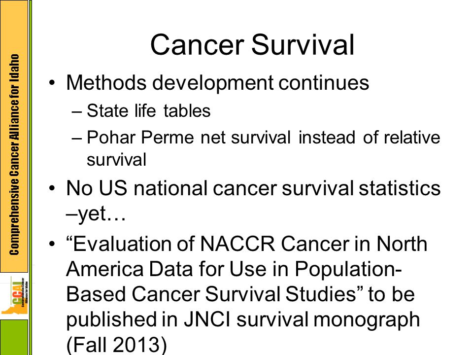 Comprehensive Cancer Alliance for Idaho Cancer Survival Methods development continues –State life tables –Pohar Perme net survival instead of relative survival No US national cancer survival statistics –yet… Evaluation of NACCR Cancer in North America Data for Use in Population- Based Cancer Survival Studies to be published in JNCI survival monograph (Fall 2013)