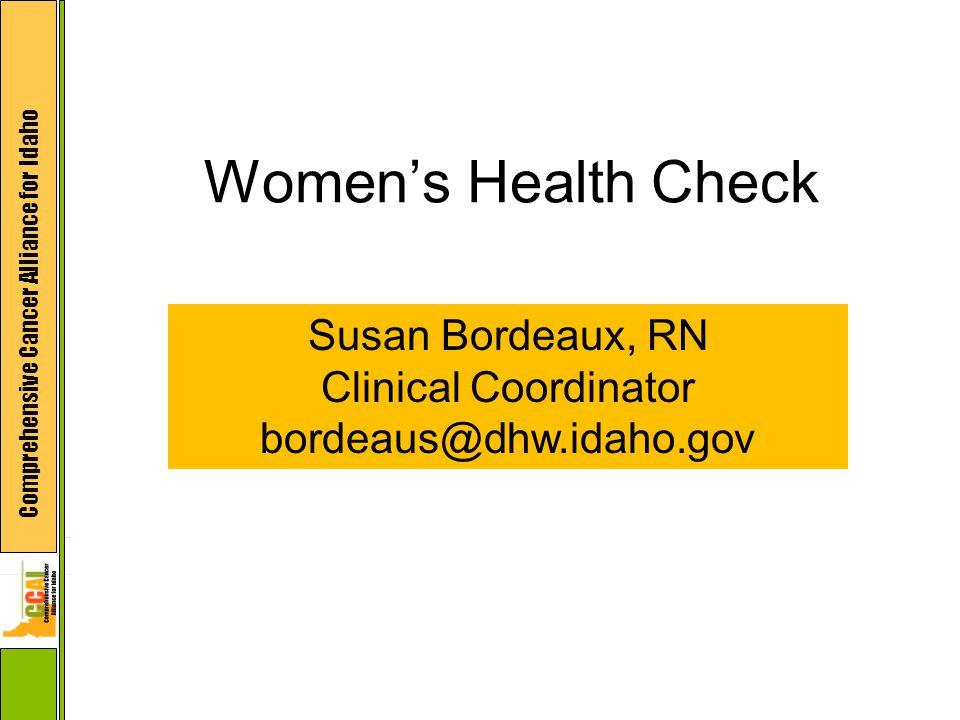 Comprehensive Cancer Alliance for Idaho Women's Health Check Susan Bordeaux, RN Clinical Coordinator bordeaus@dhw.idaho.gov
