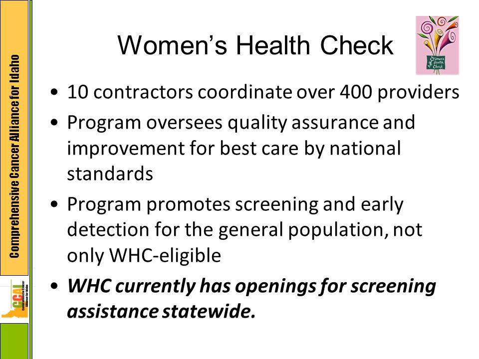 Comprehensive Cancer Alliance for Idaho Women's Health Check 10 contractors coordinate over 400 providers Program oversees quality assurance and improvement for best care by national standards Program promotes screening and early detection for the general population, not only WHC-eligible WHC currently has openings for screening assistance statewide.
