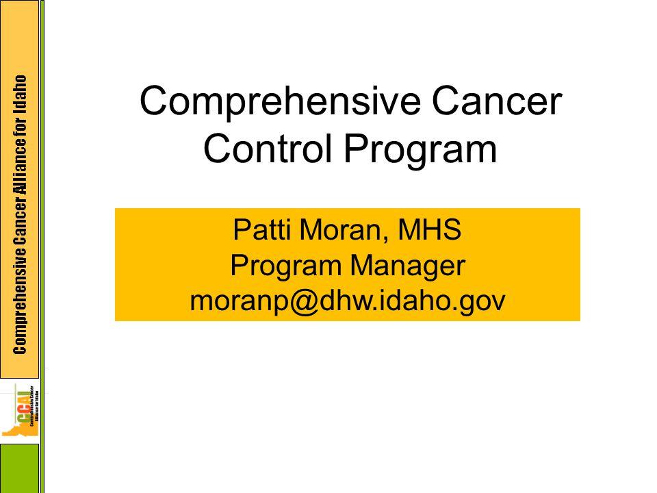 Comprehensive Cancer Alliance for Idaho Comprehensive Cancer Control Program Patti Moran, MHS Program Manager moranp@dhw.idaho.gov