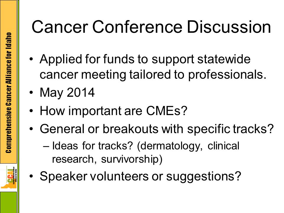 Comprehensive Cancer Alliance for Idaho Cancer Conference Discussion Applied for funds to support statewide cancer meeting tailored to professionals.