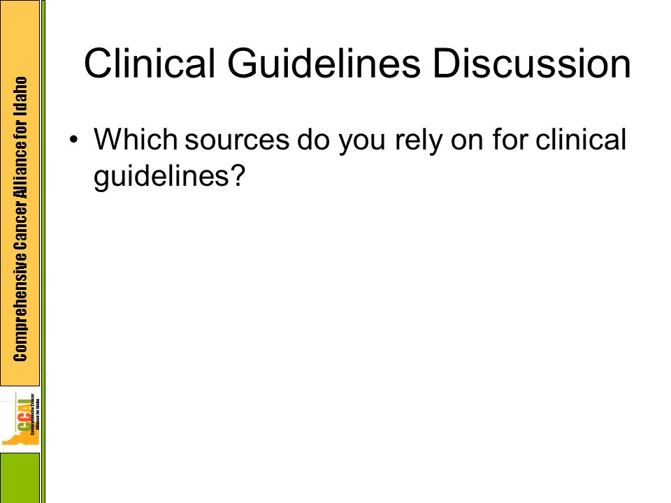 Comprehensive Cancer Alliance for Idaho Clinical Guidelines Discussion Which sources do you rely on for clinical guidelines
