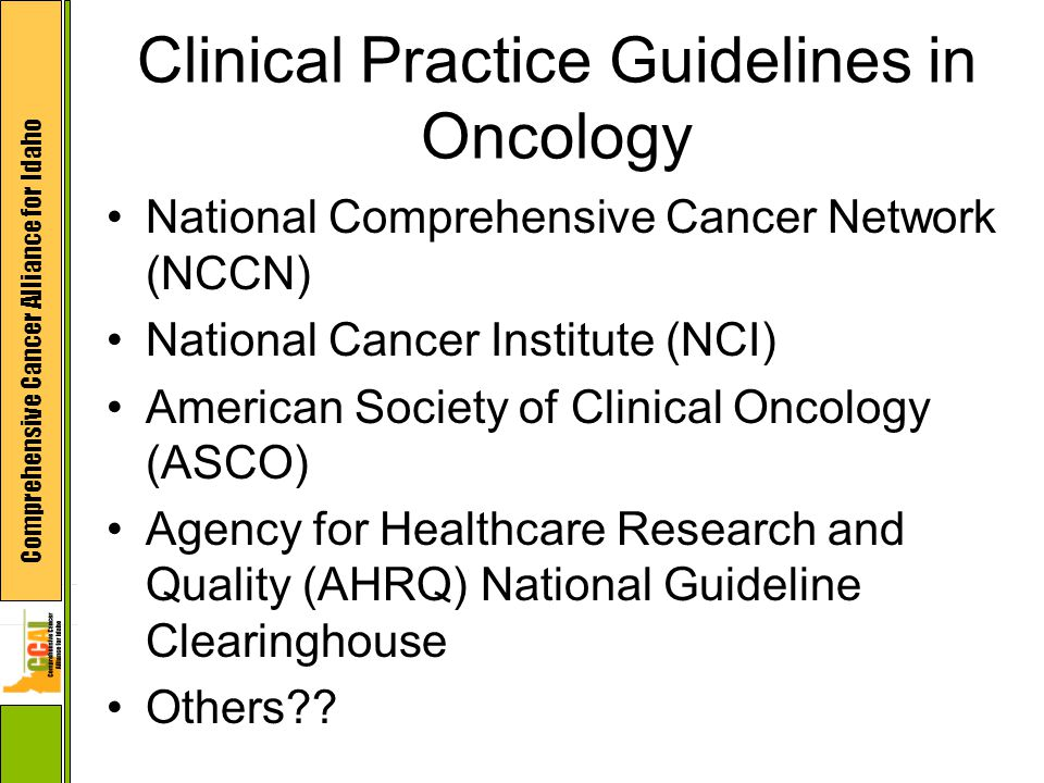 Comprehensive Cancer Alliance for Idaho Clinical Practice Guidelines in Oncology National Comprehensive Cancer Network (NCCN) National Cancer Institute (NCI) American Society of Clinical Oncology (ASCO) Agency for Healthcare Research and Quality (AHRQ) National Guideline Clearinghouse Others