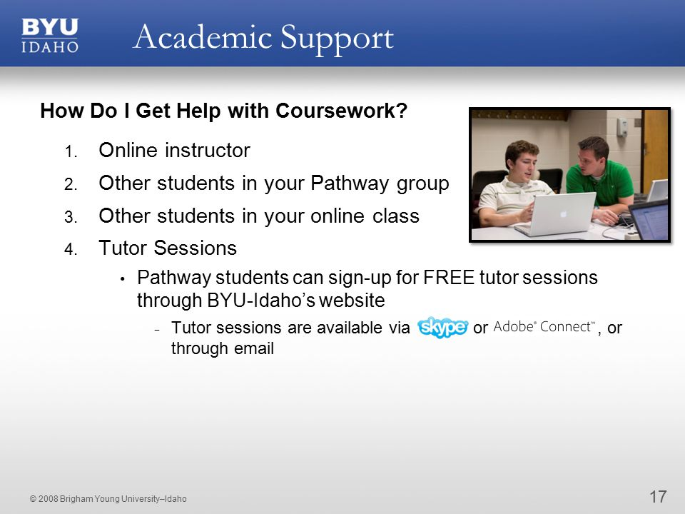 © 2008 Brigham Young University–Idaho Academic Support 17 How Do I Get Help with Coursework? 1. Online instructor 2. Other students in your Pathway gr