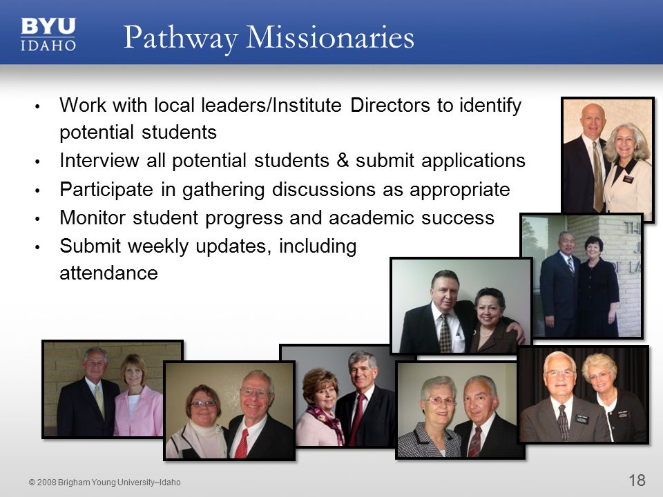 © 2008 Brigham Young University–Idaho Pathway Missionaries Work with local leaders/Institute Directors to identify potential students Interview all potential students & submit applications Participate in gathering discussions as appropriate Monitor student progress and academic success Submit weekly updates, including attendance 18