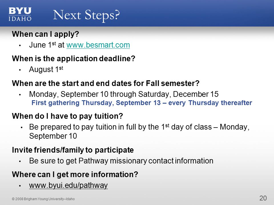 © 2008 Brigham Young University–Idaho Next Steps. 20 When can I apply.