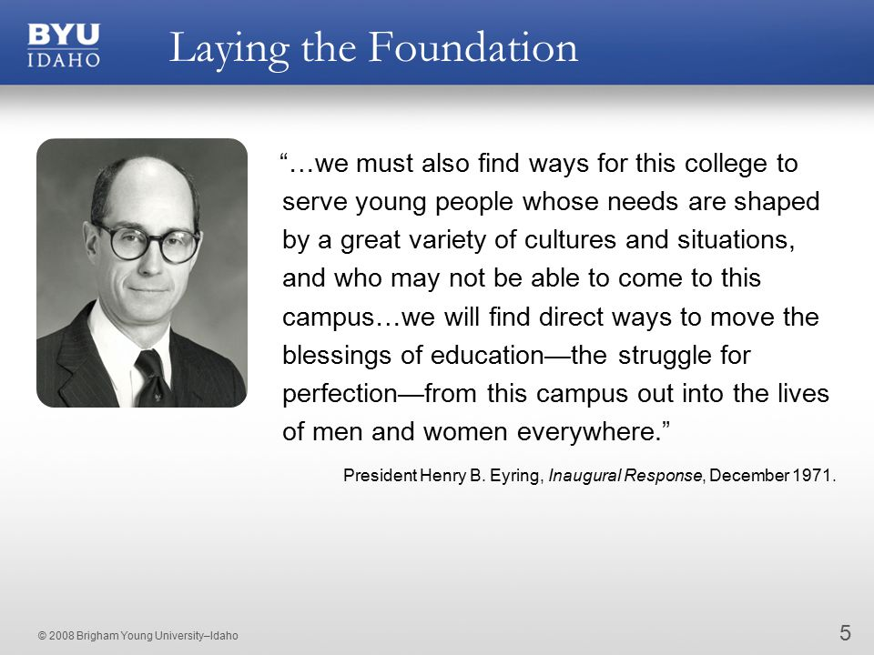 © 2008 Brigham Young University–Idaho Laying the Foundation 5 …we must also find ways for this college to serve young people whose needs are shaped by a great variety of cultures and situations, and who may not be able to come to this campus…we will find direct ways to move the blessings of education—the struggle for perfection—from this campus out into the lives of men and women everywhere. President Henry B.