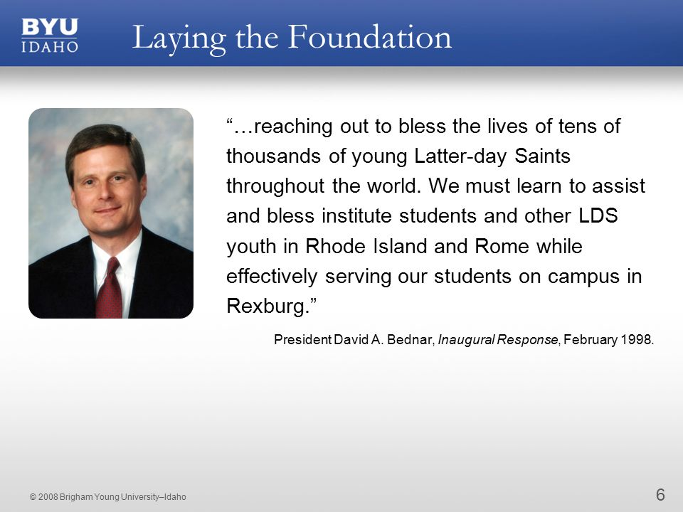 © 2008 Brigham Young University–Idaho Laying the Foundation 6 …reaching out to bless the lives of tens of thousands of young Latter-day Saints throughout the world.