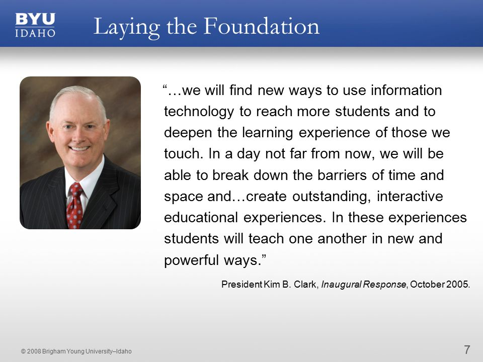 © 2008 Brigham Young University–Idaho Laying the Foundation 7 …we will find new ways to use information technology to reach more students and to deepen the learning experience of those we touch.