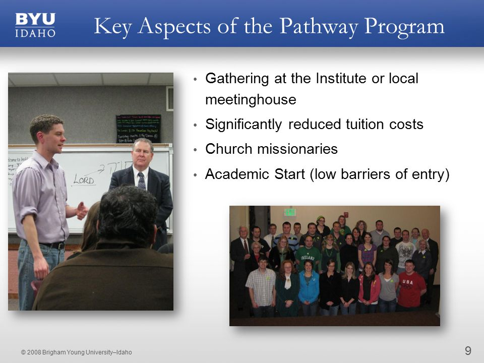 © 2008 Brigham Young University–Idaho Key Aspects of the Pathway Program 9 Gathering at the Institute or local meetinghouse Significantly reduced tuition costs Church missionaries Academic Start (low barriers of entry)