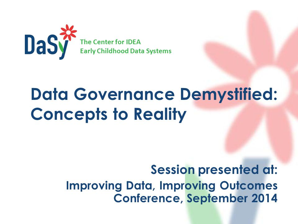 The Center for IDEA Early Childhood Data Systems Session presented at: Improving Data, Improving Outcomes Conference, September 2014 Data Governance Demystified: Concepts to Reality