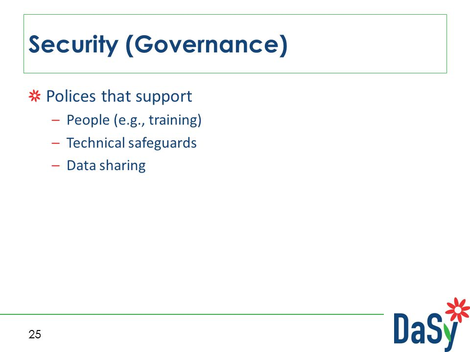 Polices that support –People (e.g., training) –Technical safeguards –Data sharing Security (Governance) 25