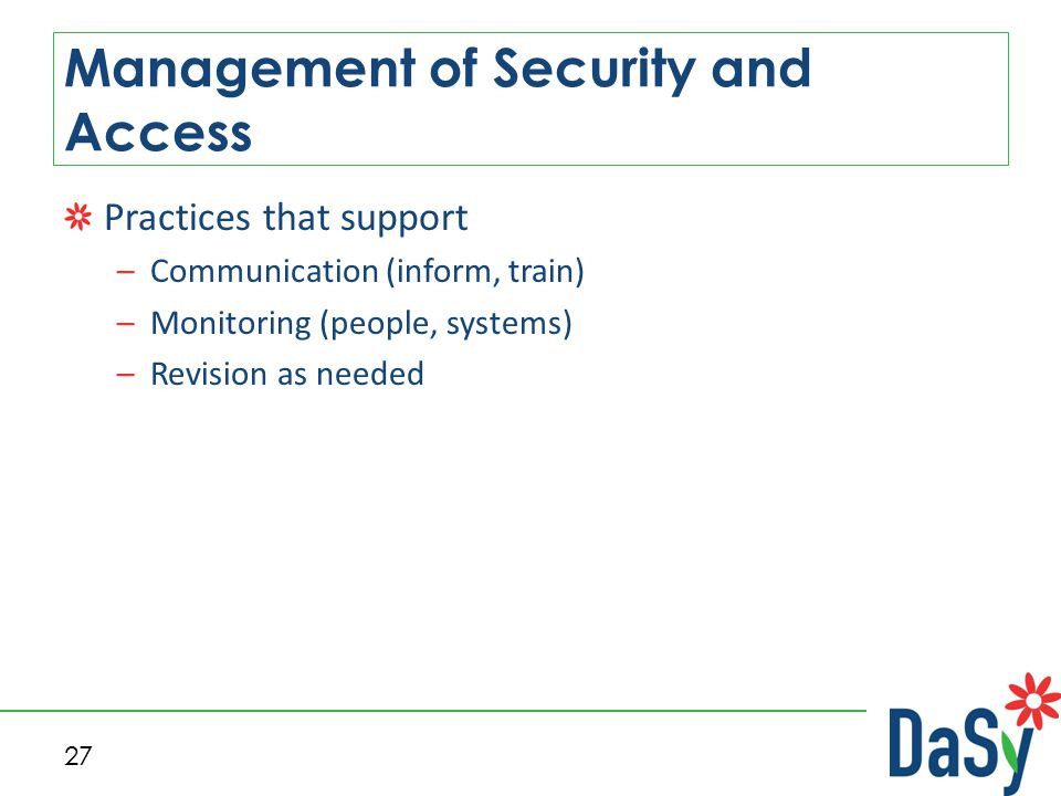 Practices that support –Communication (inform, train) –Monitoring (people, systems) –Revision as needed Management of Security and Access 27