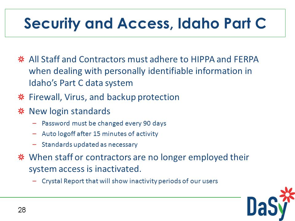 Security and Access, Idaho Part C 28 All Staff and Contractors must adhere to HIPPA and FERPA when dealing with personally identifiable information in Idaho's Part C data system Firewall, Virus, and backup protection New login standards –Password must be changed every 90 days –Auto logoff after 15 minutes of activity –Standards updated as necessary When staff or contractors are no longer employed their system access is inactivated.