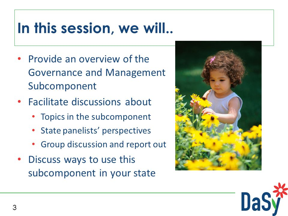 Provide an overview of the Governance and Management Subcomponent Facilitate discussions about Topics in the subcomponent State panelists' perspectives Group discussion and report out Discuss ways to use this subcomponent in your state In this session, we will..