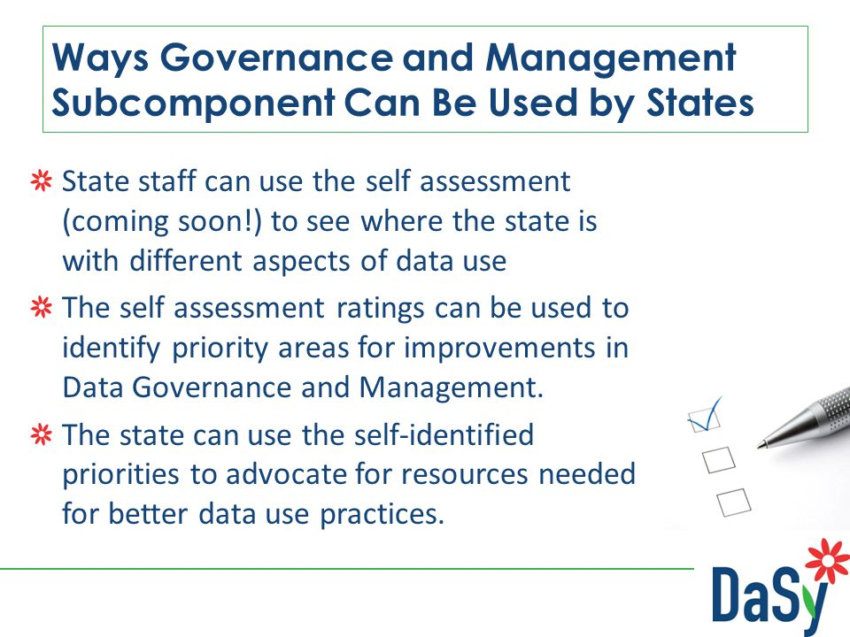 State staff can use the self assessment (coming soon!) to see where the state is with different aspects of data use The self assessment ratings can be used to identify priority areas for improvements in Data Governance and Management.