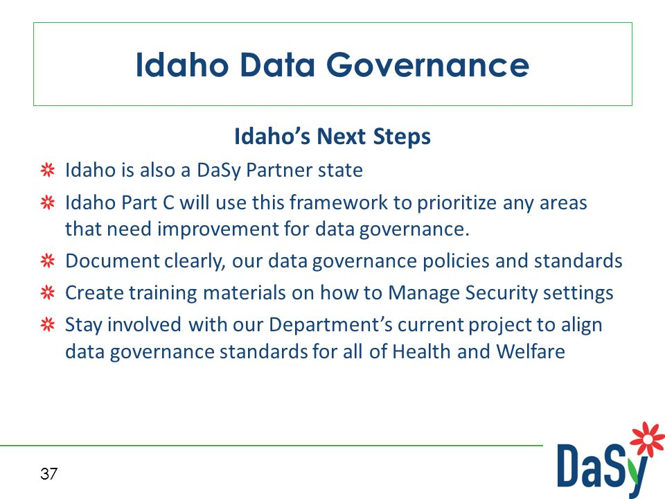 Idaho's Next Steps Idaho is also a DaSy Partner state Idaho Part C will use this framework to prioritize any areas that need improvement for data governance.