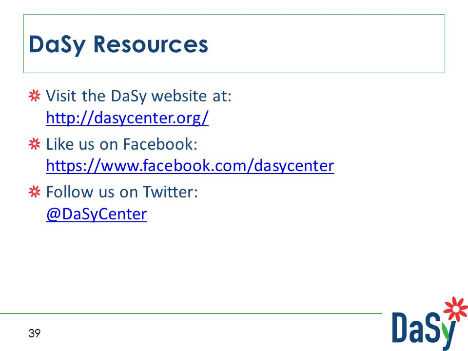 Visit the DaSy website at: http://dasycenter.org/ http://dasycenter.org/ Like us on Facebook: https://www.facebook.com/dasycenter https://www.facebook.com/dasycenter Follow us on Twitter: @DaSyCenter @DaSyCenter DaSy Resources 39