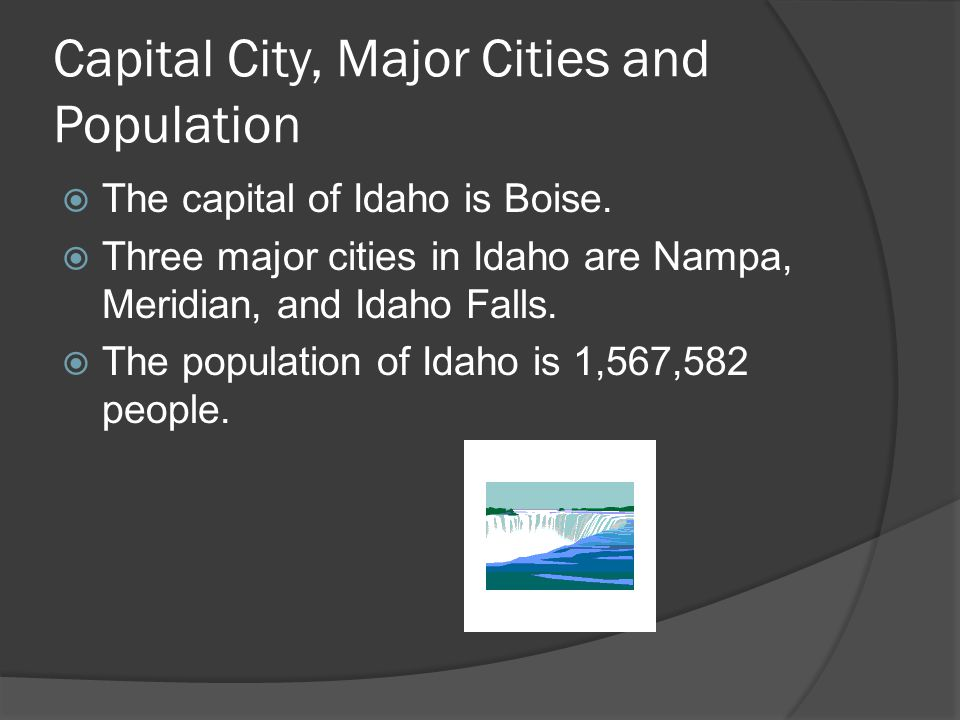 Capital City, Major Cities and Population  The capital of Idaho is Boise.