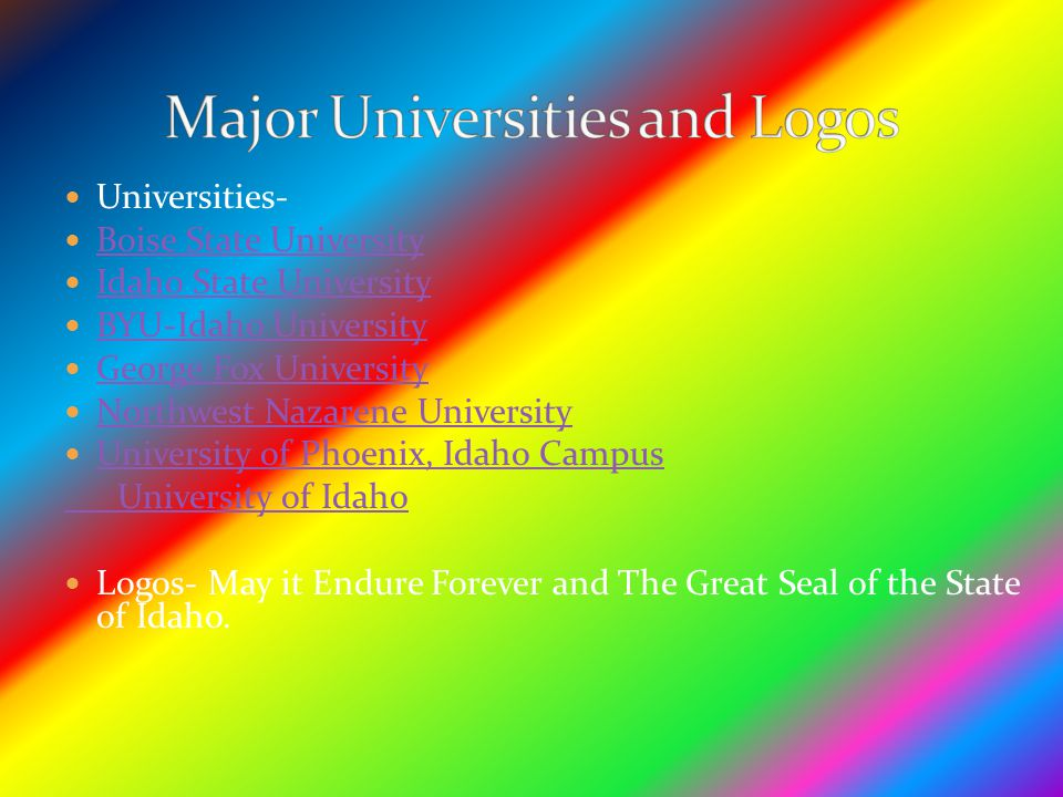 Universities- Boise State University Idaho State University BYU-Idaho University George Fox University Northwest Nazarene University University of Phoenix, Idaho Campus University of Idaho Logos- May it Endure Forever and The Great Seal of the State of Idaho.