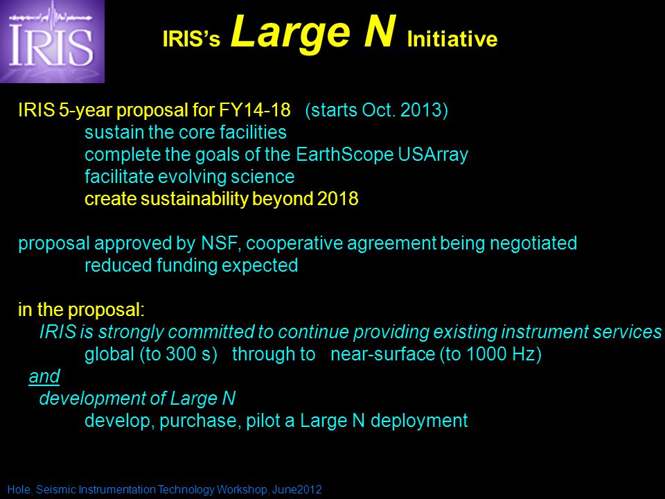 Hole, Seismic Instrumentation Technology Workshop, June2012 IRIS 5-year proposal for FY14-18 (starts Oct. 2013) sustain the core facilities complete t