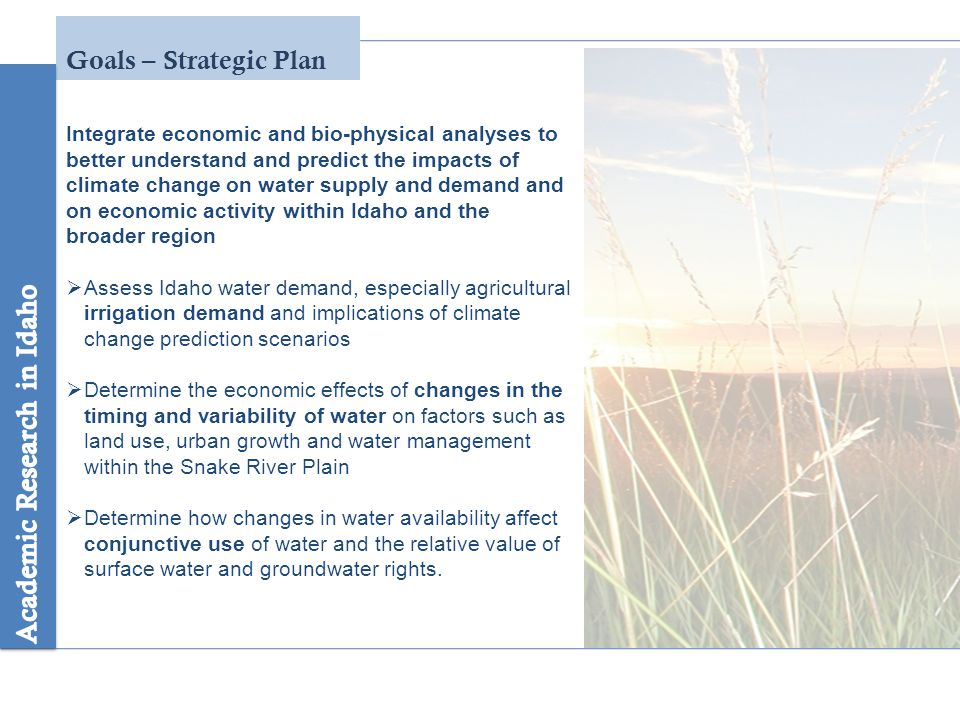 Goals – Strategic Plan Integrate economic and bio-physical analyses to better understand and predict the impacts of climate change on water supply and