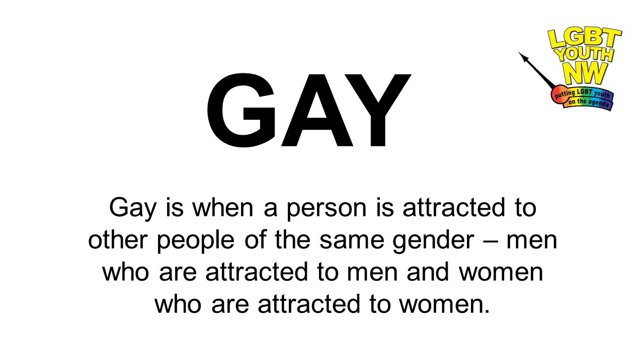 GAY Gay is when a person is attracted to other people of the same gender – men who are attracted to men and women who are attracted to women.
