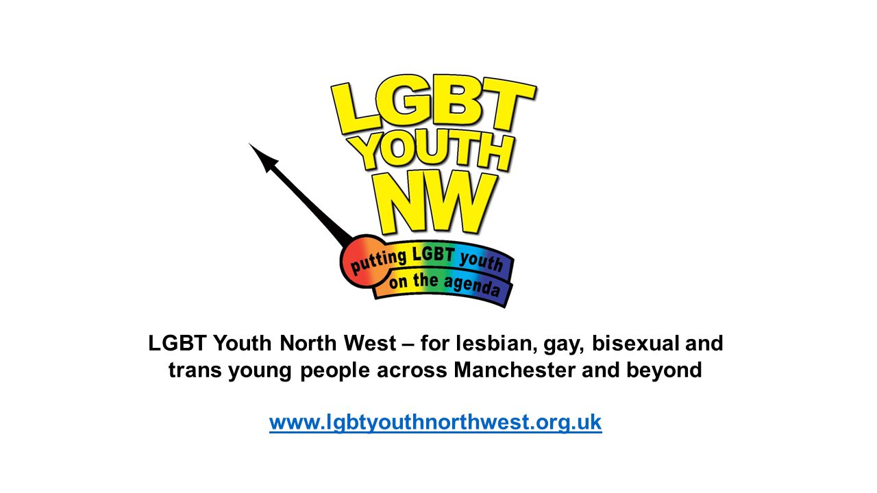 LGBT Youth North West – for lesbian, gay, bisexual and trans young people across Manchester and beyond www.lgbtyouthnorthwest.org.uk