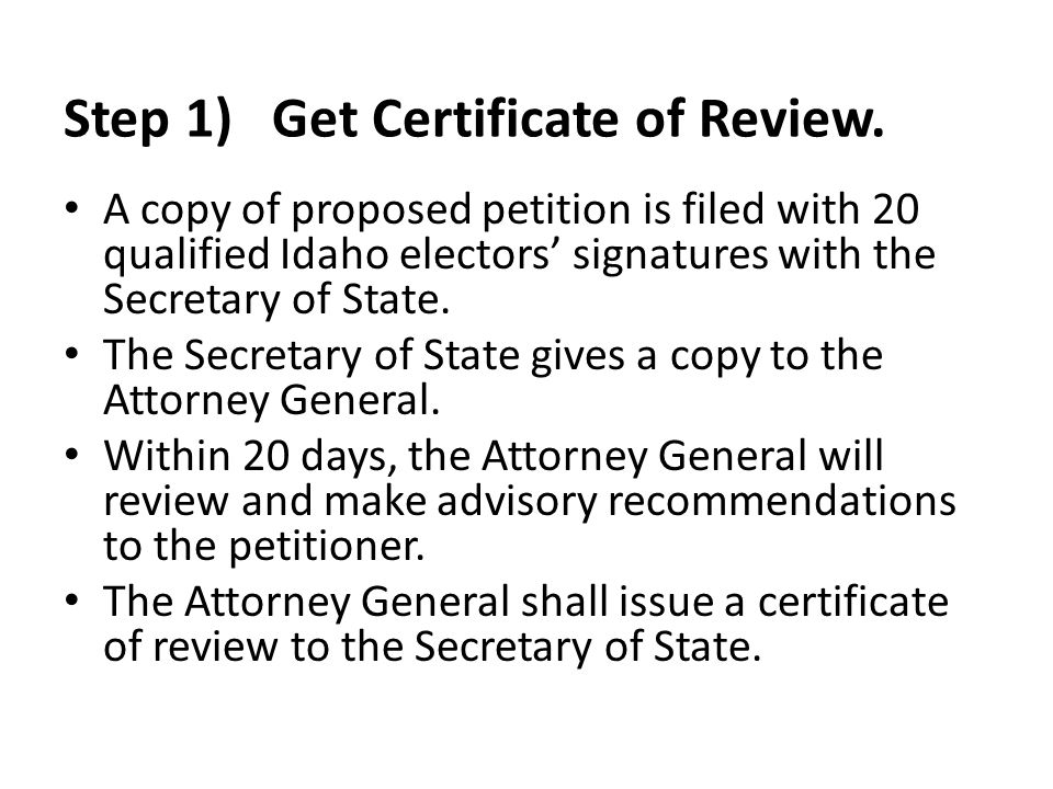 Step 1) Get Certificate of Review. A copy of proposed petition is filed with 20 qualified Idaho electors' signatures with the Secretary of State. The