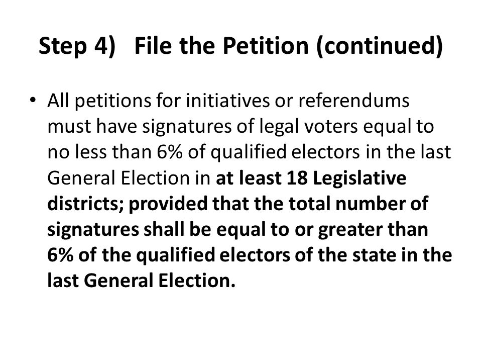 Step 4) File the Petition (continued) All petitions for initiatives or referendums must have signatures of legal voters equal to no less than 6% of qu