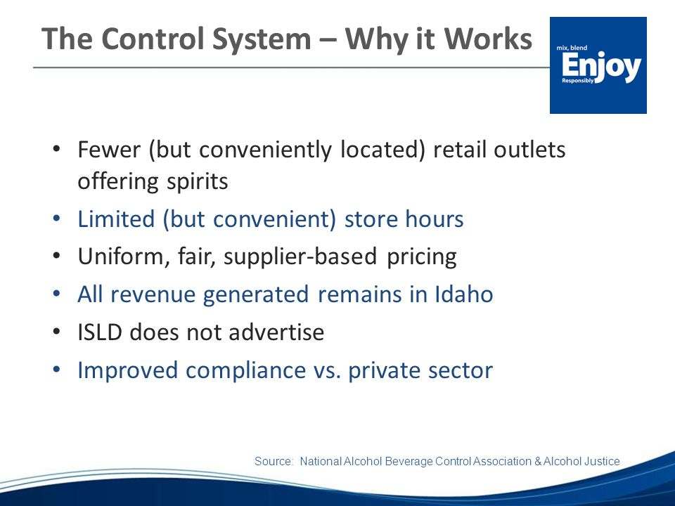 The Control System – Why it Works Fewer (but conveniently located) retail outlets offering spirits Limited (but convenient) store hours Uniform, fair, supplier-based pricing All revenue generated remains in Idaho ISLD does not advertise Improved compliance vs.