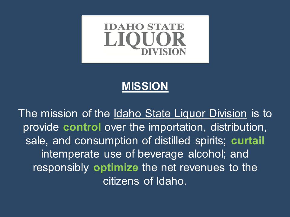 MISSION The mission of the Idaho State Liquor Division is to provide control over the importation, distribution, sale, and consumption of distilled sp