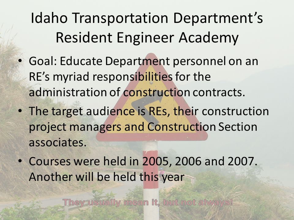 Idaho Transportation Department's Resident Engineer Academy Goal: Educate Department personnel on an RE's myriad responsibilities for the administrati