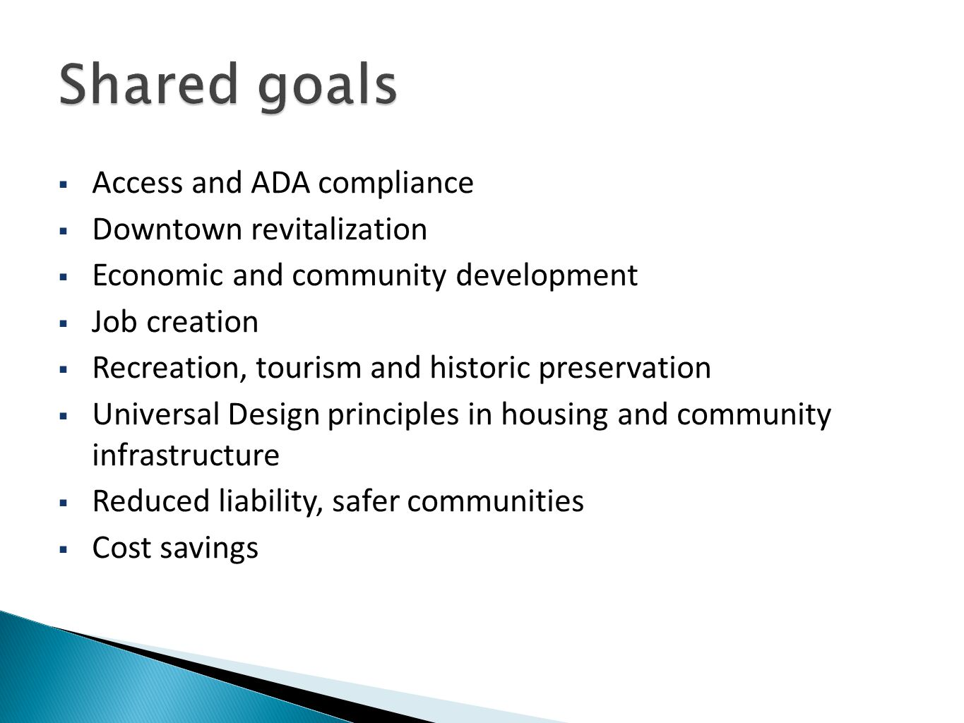  Access and ADA compliance  Downtown revitalization  Economic and community development  Job creation  Recreation, tourism and historic preservation  Universal Design principles in housing and community infrastructure  Reduced liability, safer communities  Cost savings