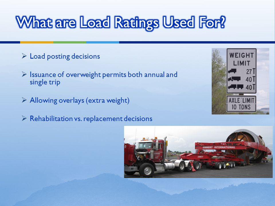  Load posting decisions  Issuance of overweight permits both annual and single trip  Allowing overlays (extra weight)  Rehabilitation vs. replacem