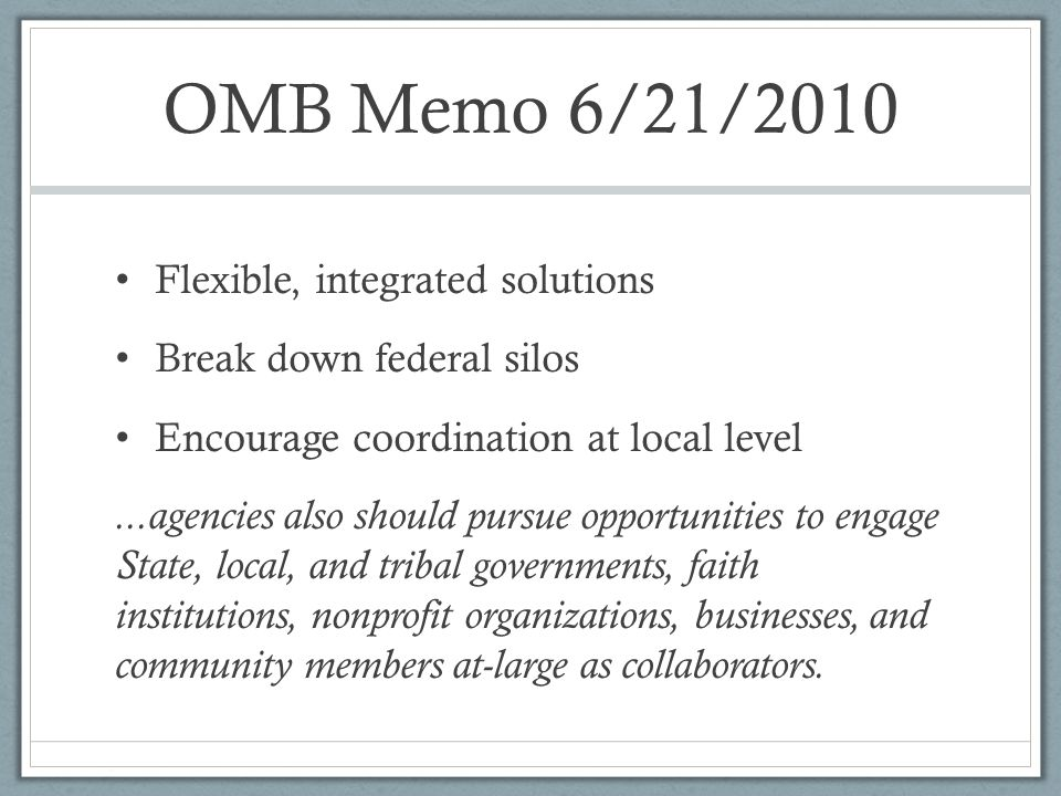 OMB Memo 6/21/2010 Flexible, integrated solutions Break down federal silos Encourage coordination at local level...agencies also should pursue opportunities to engage State, local, and tribal governments, faith institutions, nonprofit organizations, businesses, and community members at-large as collaborators.