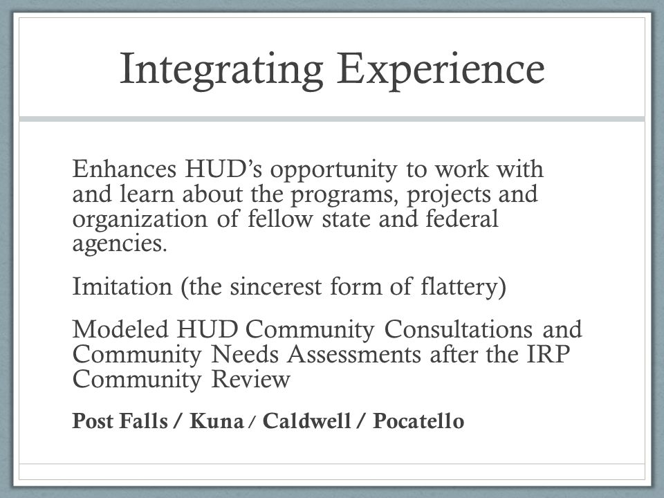 Integrating Experience Enhances HUD's opportunity to work with and learn about the programs, projects and organization of fellow state and federal agencies.