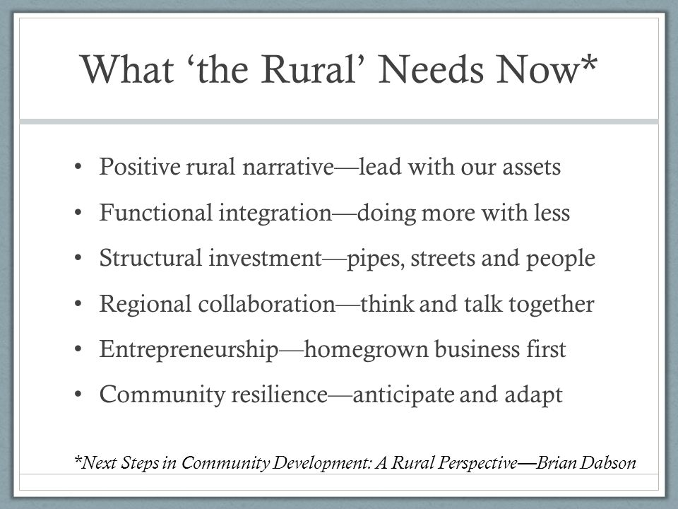 What 'the Rural' Needs Now* Positive rural narrative—lead with our assets Functional integration—doing more with less Structural investment—pipes, streets and people Regional collaboration—think and talk together Entrepreneurship—homegrown business first Community resilience—anticipate and adapt *Next Steps in Community Development: A Rural Perspective—Brian Dabson